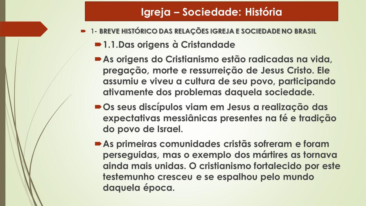 BREVE HISTÓRICO DAS RELAÇÕES IGREJA E SOCIEDADE NO BRASIL  1- BREVE HISTÓRICO DAS RELAÇÕES IGREJA E SOCIEDADE NO BRASIL  1.1.Das origens à Cristanda