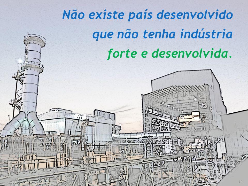 19 Não existe país desenvolvido que não tenha indústria forte e desenvolvida.