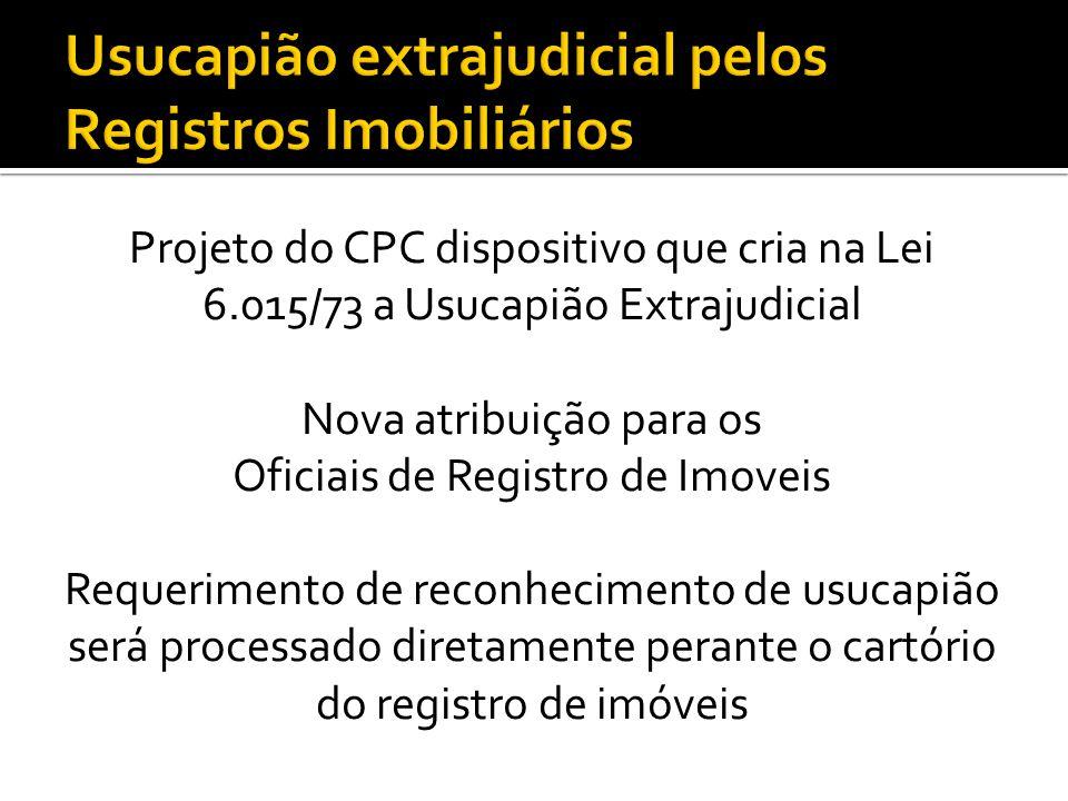 Projeto do CPC dispositivo que cria na Lei 6.015/73 a Usucapião Extrajudicial Nova atribuição para os Oficiais de Registro de Imoveis Requerimento de reconhecimento de usucapião será processado diretamente perante o cartório do registro de imóveis