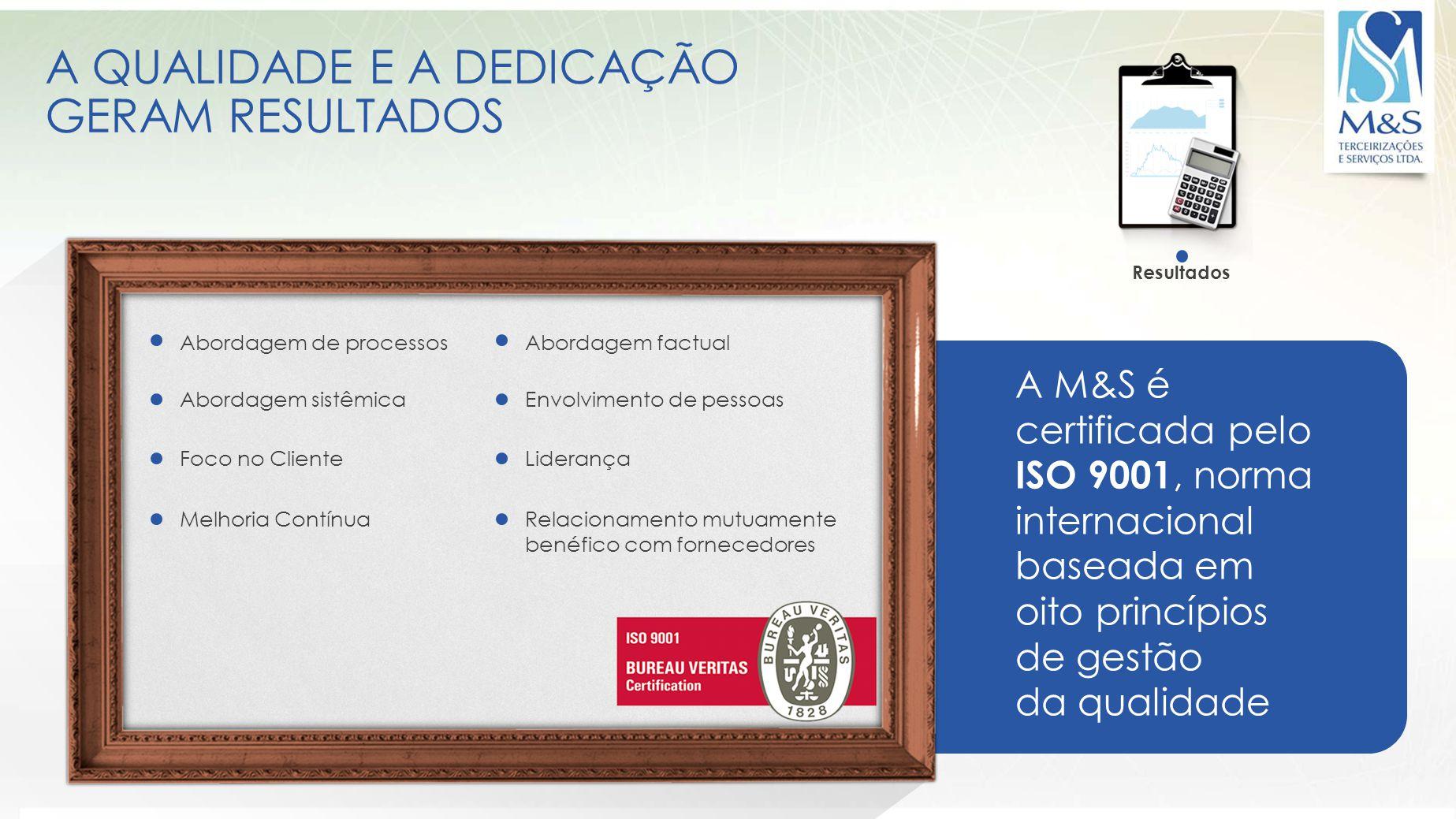 A QUALIDADE E A DEDICAÇÃO GERAM RESULTADOS A M&S é certificada pelo ISO 9001, norma internacional baseada em oito princípios de gestão da qualidade Re