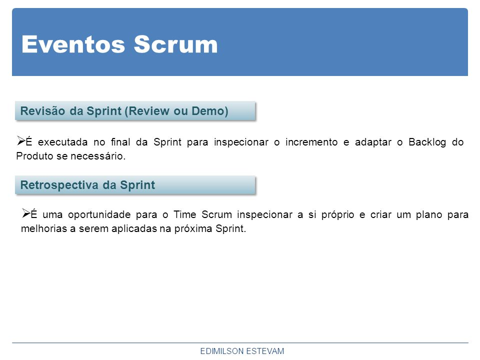 Eventos Scrum EDIMILSON ESTEVAM Revisão da Sprint (Review ou Demo) Retrospectiva da Sprint  É executada no final da Sprint para inspecionar o increme