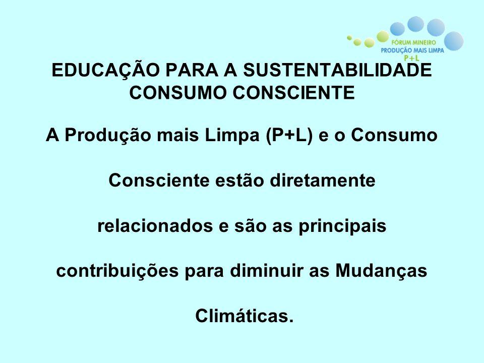 EDUCAÇÃO PARA A SUSTENTABILIDADE CONSUMO CONSCIENTE A Produção mais Limpa (P+L) e o Consumo Consciente estão diretamente relacionados e são as princip