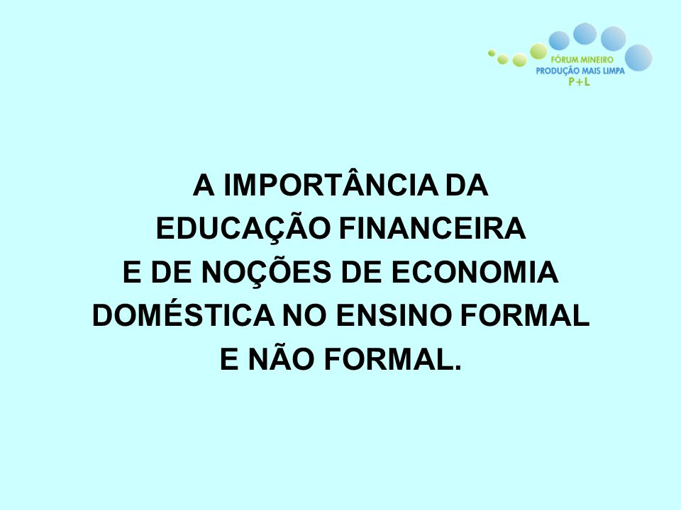 A IMPORTÂNCIA DA EDUCAÇÃO FINANCEIRA E DE NOÇÕES DE ECONOMIA DOMÉSTICA NO ENSINO FORMAL E NÃO FORMAL.