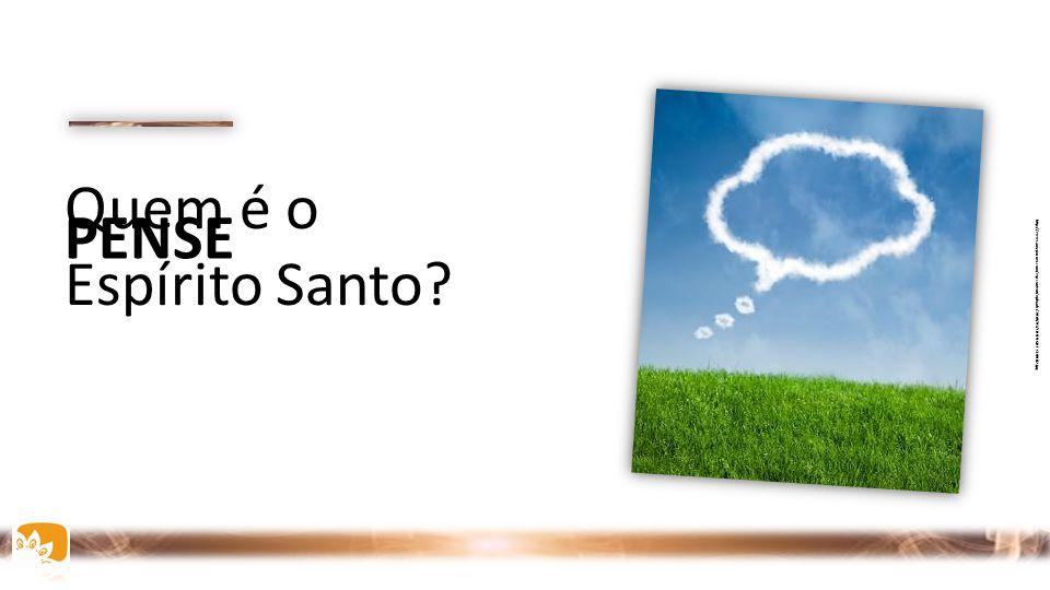 PENSE Quem é o Espírito Santo? http://www.amyposner.com/wp-content/uploads/2010/03/THOUGHT-CLOUD2.jpg