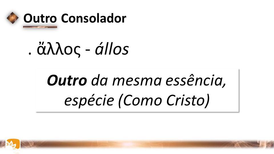 Outro Consolador. ἄλλος - állos Outro da mesma essência, espécie (Como Cristo) Outro da mesma essência, espécie (Como Cristo)