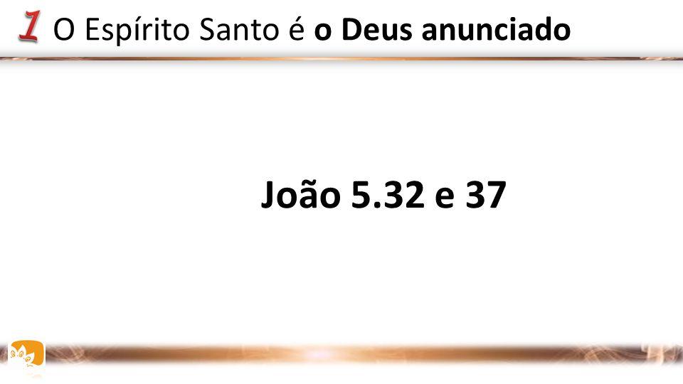 João 5.32 e 37 O Espírito Santo é o Deus anunciado