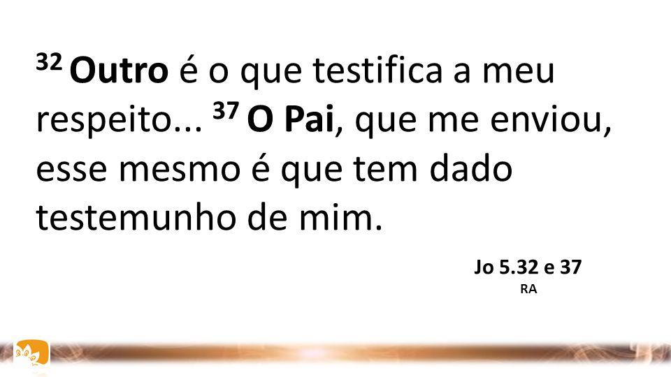 32 Outro é o que testifica a meu respeito... 37 O Pai, que me enviou, esse mesmo é que tem dado testemunho de mim. Jo 5.32 e 37 RA