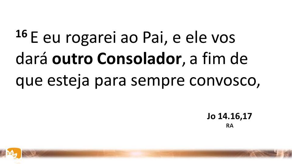 16 E eu rogarei ao Pai, e ele vos dará outro Consolador, a fim de que esteja para sempre convosco, Jo 14.16,17 RA