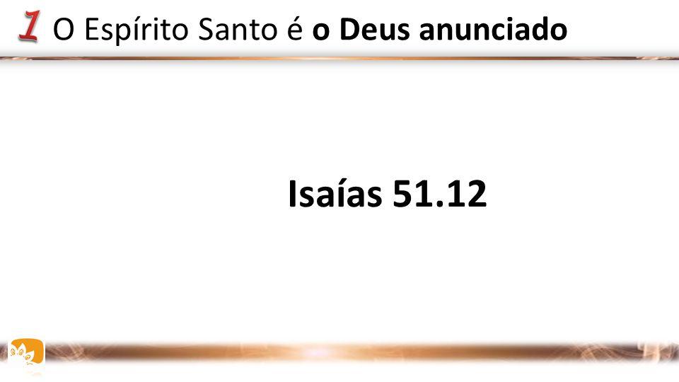 Isaías 51.12 O Espírito Santo é o Deus anunciado