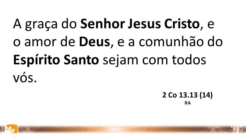 A graça do Senhor Jesus Cristo, e o amor de Deus, e a comunhão do Espírito Santo sejam com todos vós. 2 Co 13.13 (14) RA