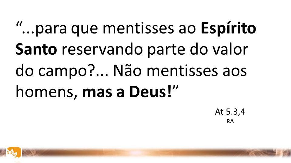 """""""...para que mentisses ao Espírito Santo reservando parte do valor do campo?... Não mentisses aos homens, mas a Deus!"""" At 5.3,4 RA"""