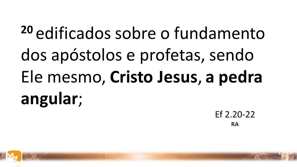 20 edificados sobre o fundamento dos apóstolos e profetas, sendo Ele mesmo, Cristo Jesus, a pedra angular; Ef 2.20-22 RA