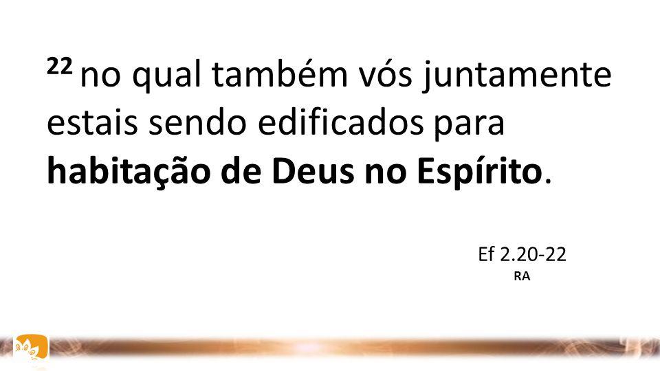 22 no qual também vós juntamente estais sendo edificados para habitação de Deus no Espírito. Ef 2.20-22 RA