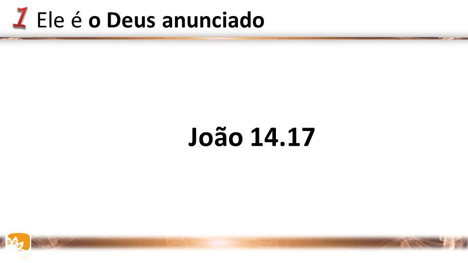 João 14.17 Ele é o Deus anunciado