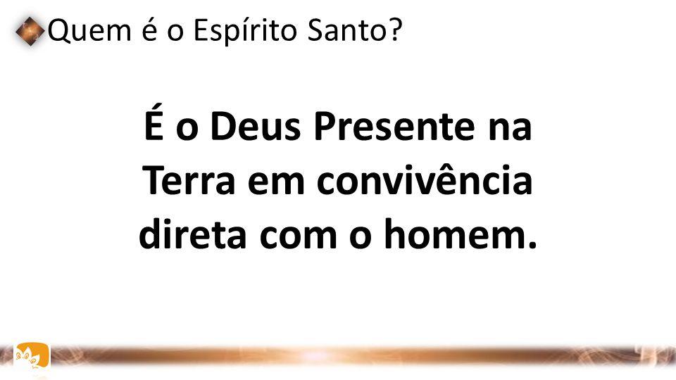 Quem é o Espírito Santo? É o Deus Presente na Terra em convivência direta com o homem.
