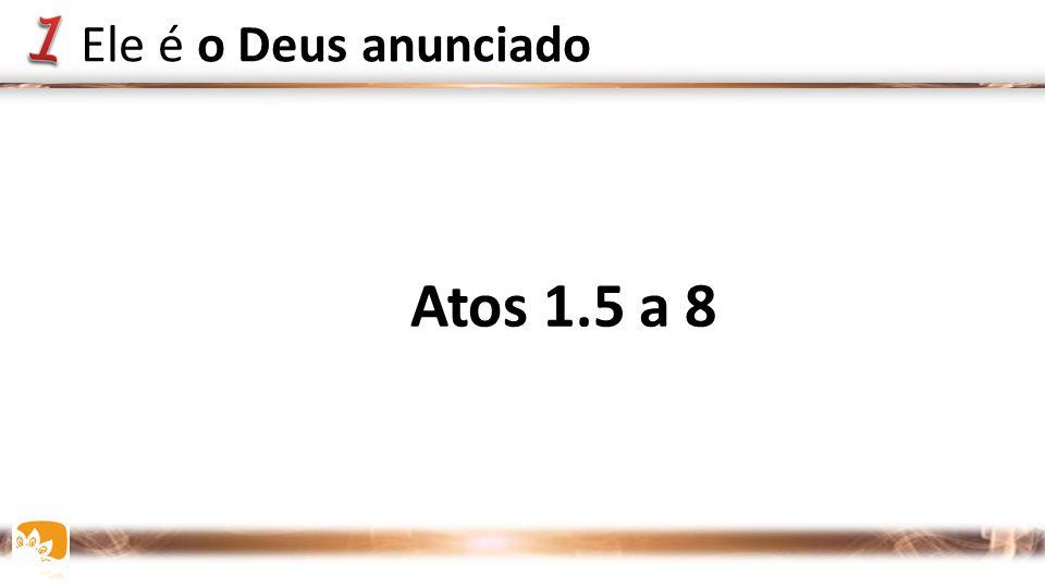 Atos 1.5 a 8 Ele é o Deus anunciado