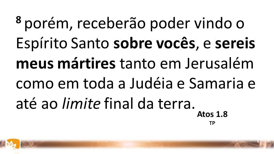 8 porém, receberão poder vindo o Espírito Santo sobre vocês, e sereis meus mártires tanto em Jerusalém como em toda a Judéia e Samaria e até ao limit