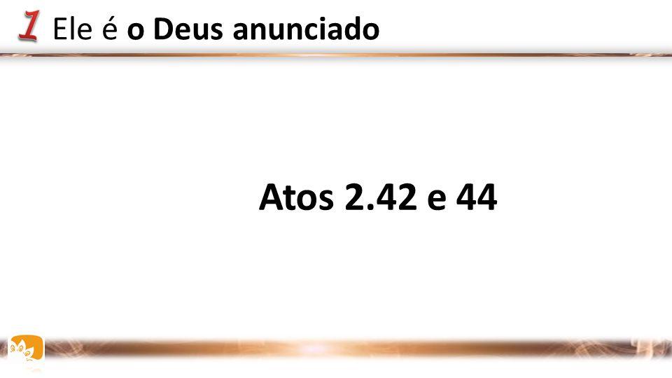 Atos 2.42 e 44 Ele é o Deus anunciado