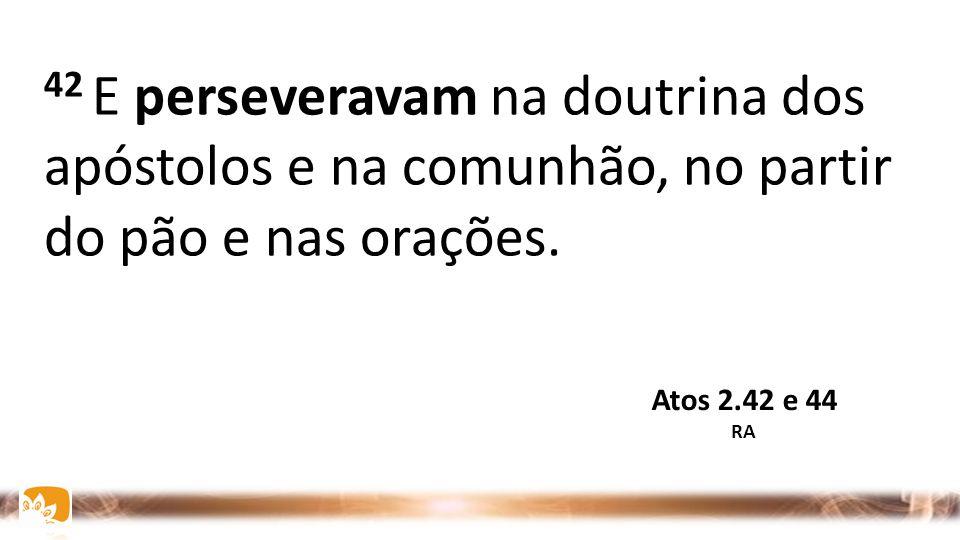 42 E perseveravam na doutrina dos apóstolos e na comunhão, no partir do pão e nas orações. Atos 2.42 e 44 RA