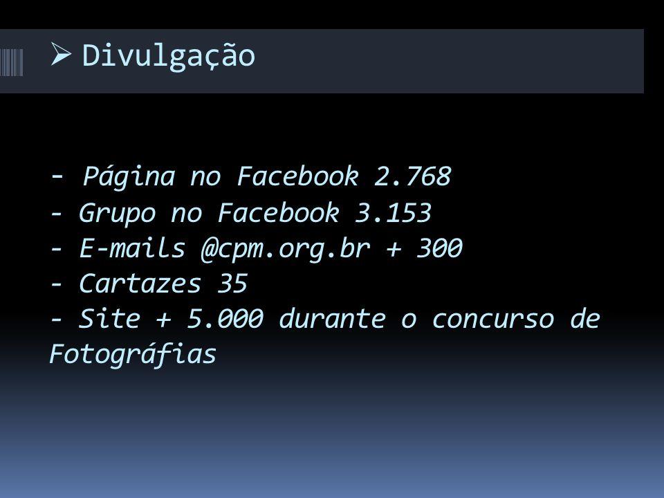  Divulgação - Página no Facebook 2.768 - Grupo no Facebook 3.153 - E-mails @cpm.org.br + 300 - Cartazes 35 - Site + 5.000 durante o concurso de Fotográfias