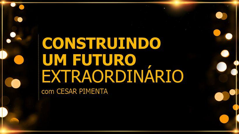 CONSTRUINDO UM FUTURO EXTRAORDINÁRIO com CESAR PIMENTA