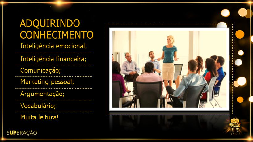 ADQUIRINDO CONHECIMENTO Inteligência emocional; Inteligência financeira; Comunicação; Marketing pessoal; Argumentação; Vocabulário; Muita leitura!
