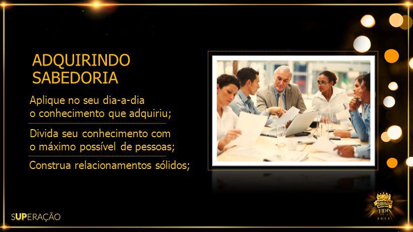 ADQUIRINDO SABEDORIA Aplique no seu dia-a-dia o conhecimento que adquiriu; Divida seu conhecimento com o máximo possível de pessoas; Construa relacion