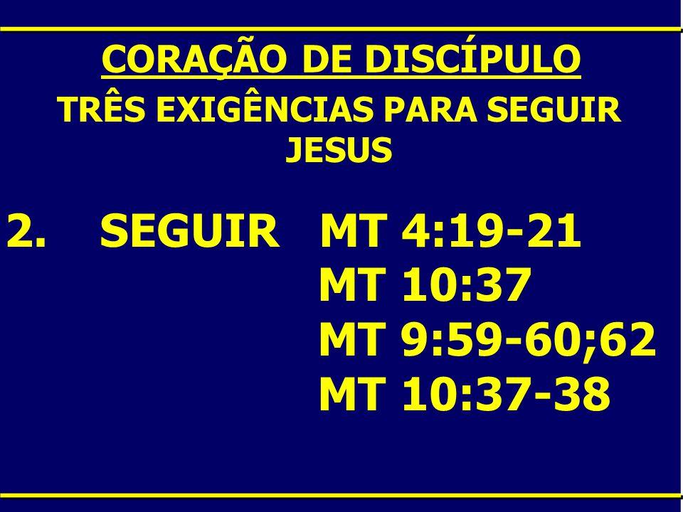 CORAÇÃO DE DISCÍPULO TRÊS EXIGÊNCIAS PARA SEGUIR JESUS 2. SEGUIR MT 4:19-21 MT 10:37 MT 9:59-60;62 MT 10:37-38