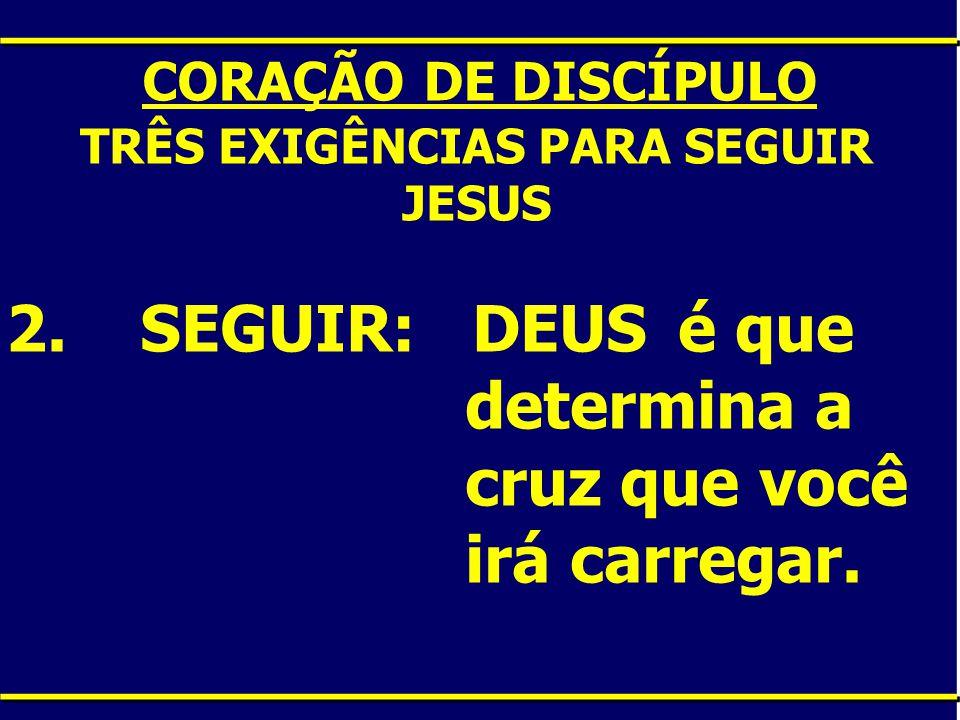 CORAÇÃO DE DISCÍPULO TRÊS EXIGÊNCIAS PARA SEGUIR JESUS 2. SEGUIR: DEUS é que determina a cruz que você irá carregar.