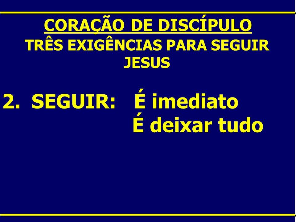 CORAÇÃO DE DISCÍPULO TRÊS EXIGÊNCIAS PARA SEGUIR JESUS 2.SEGUIR: É imediato É deixar tudo