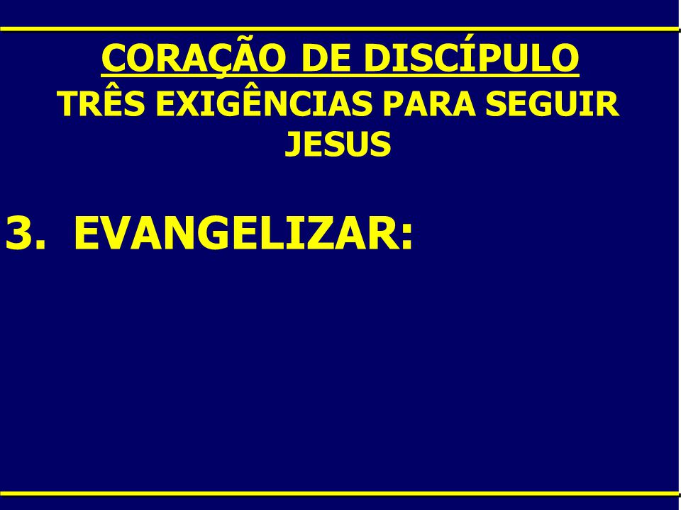 CORAÇÃO DE DISCÍPULO TRÊS EXIGÊNCIAS PARA SEGUIR JESUS 3.EVANGELIZAR: