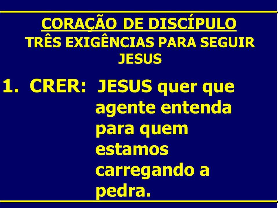 CORAÇÃO DE DISCÍPULO TRÊS EXIGÊNCIAS PARA SEGUIR JESUS 1.CRER: JESUS quer que agente entenda para quem estamos carregando a pedra.
