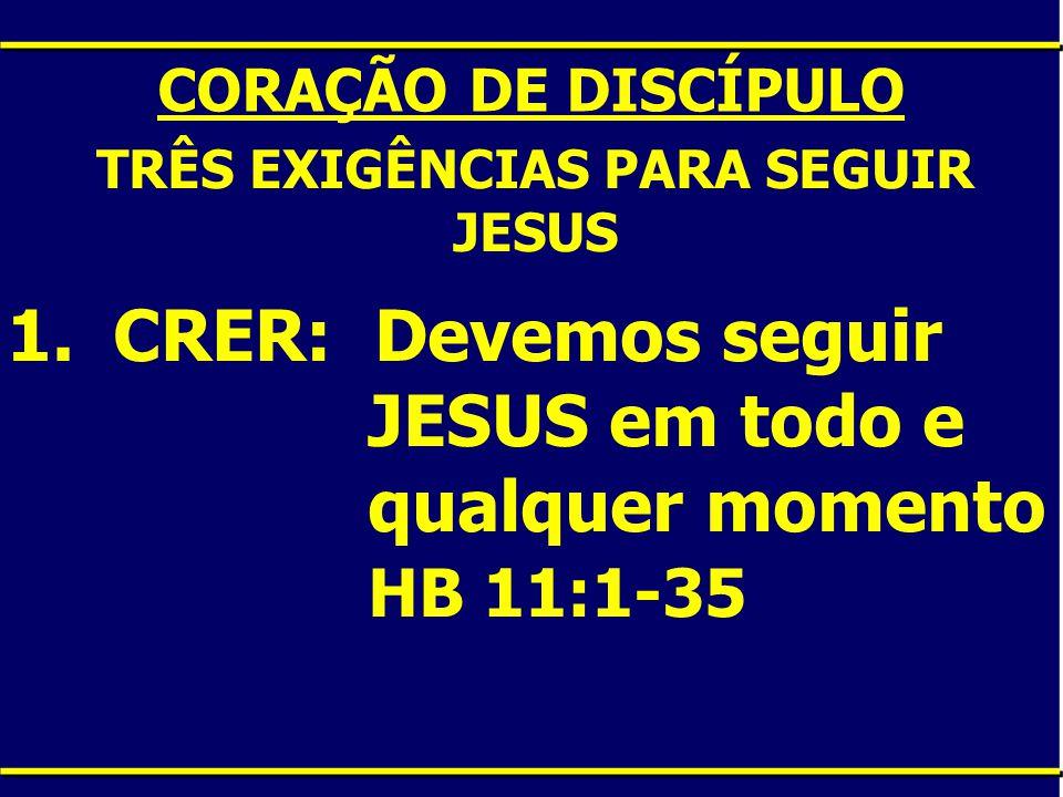 CORAÇÃO DE DISCÍPULO TRÊS EXIGÊNCIAS PARA SEGUIR JESUS 1.CRER: Devemos seguir JESUS em todo e qualquer momento HB 11:1-35