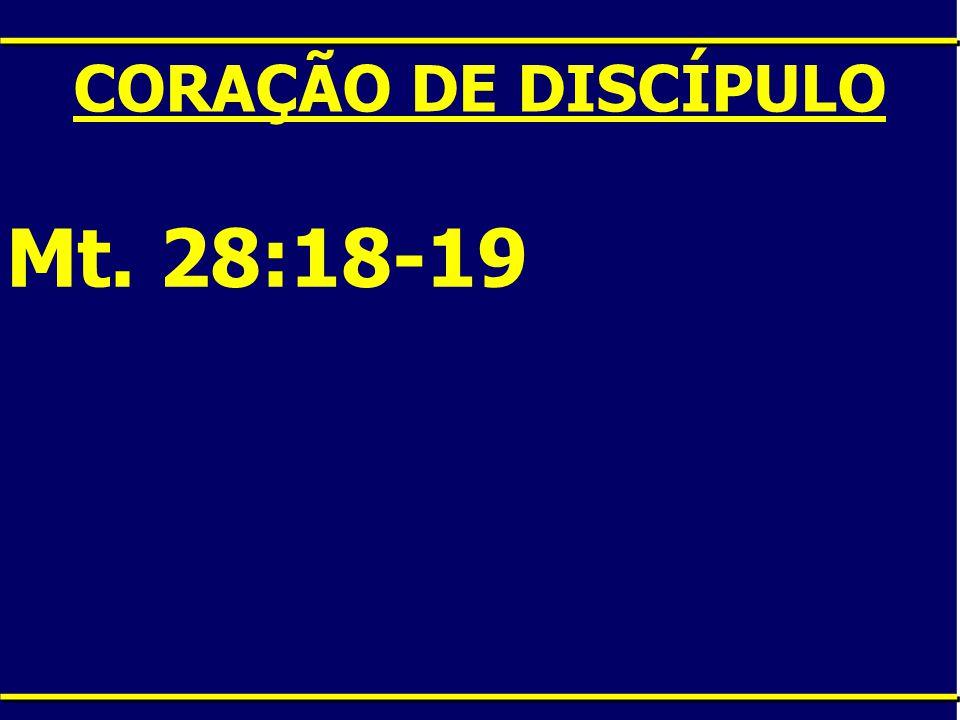 CORAÇÃO DE DISCÍPULO Mt. 28:18-19