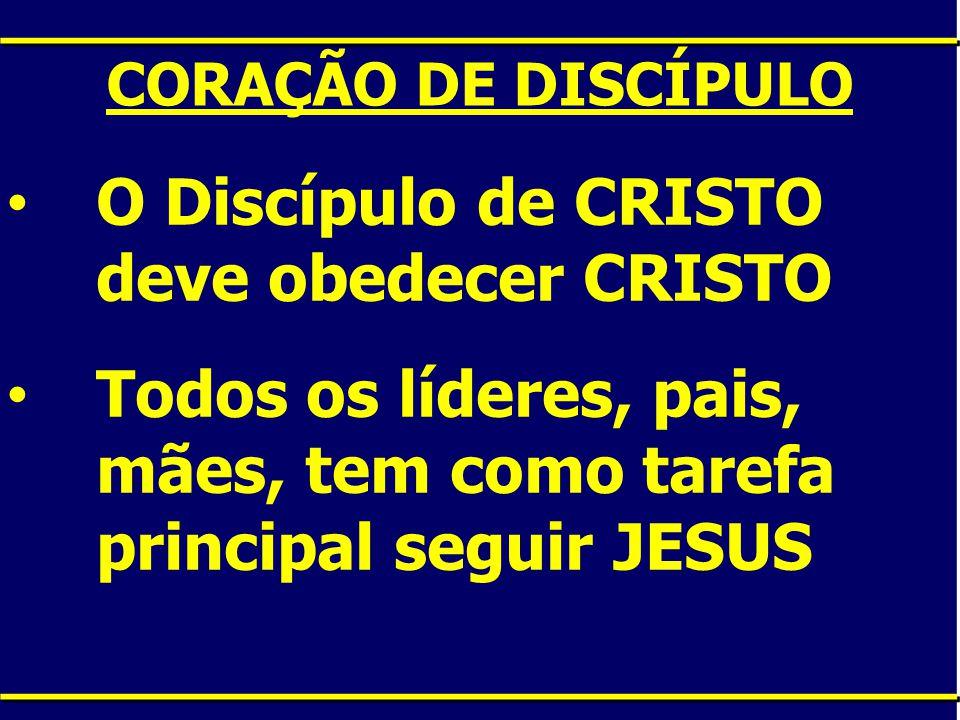 CORAÇÃO DE DISCÍPULO O Discípulo de CRISTO deve obedecer CRISTO Todos os líderes, pais, mães, tem como tarefa principal seguir JESUS
