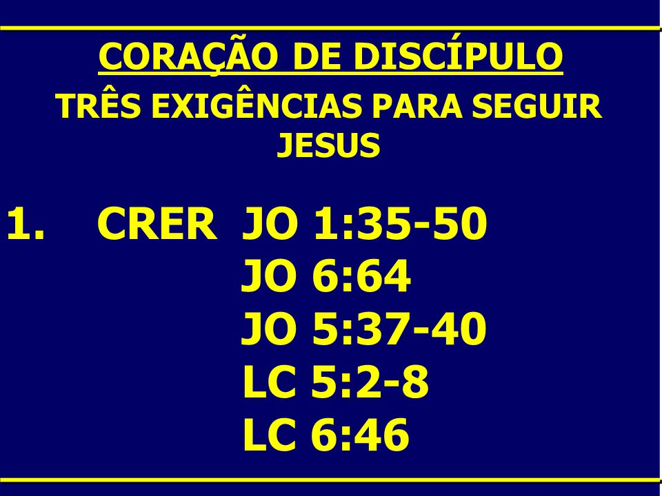 CORAÇÃO DE DISCÍPULO TRÊS EXIGÊNCIAS PARA SEGUIR JESUS 1. CRER JO 1:35-50 JO 6:64 JO 5:37-40 LC 5:2-8 LC 6:46