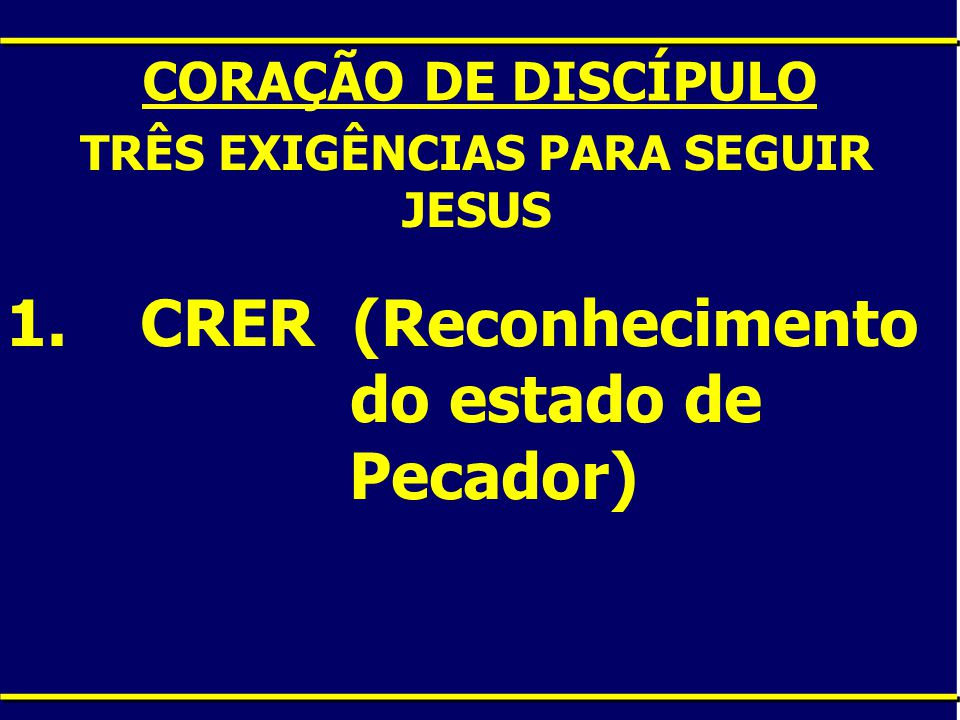 CORAÇÃO DE DISCÍPULO TRÊS EXIGÊNCIAS PARA SEGUIR JESUS 1. CRER (Reconhecimento do estado de Pecador)