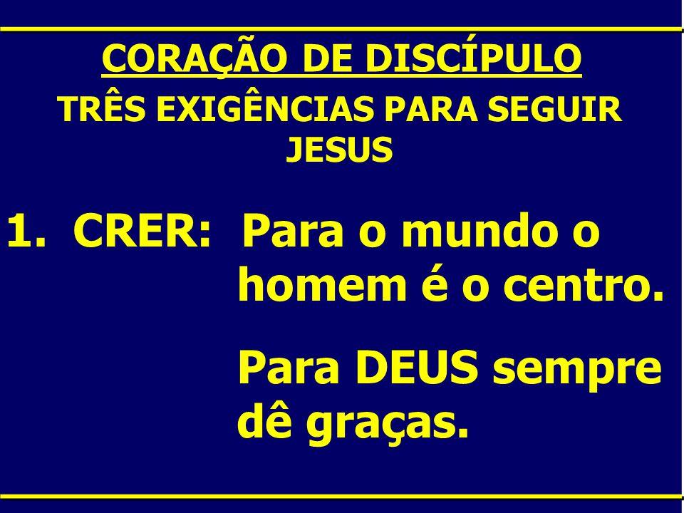 CORAÇÃO DE DISCÍPULO TRÊS EXIGÊNCIAS PARA SEGUIR JESUS 1.CRER: Para o mundo o homem é o centro. Para DEUS sempre dê graças.