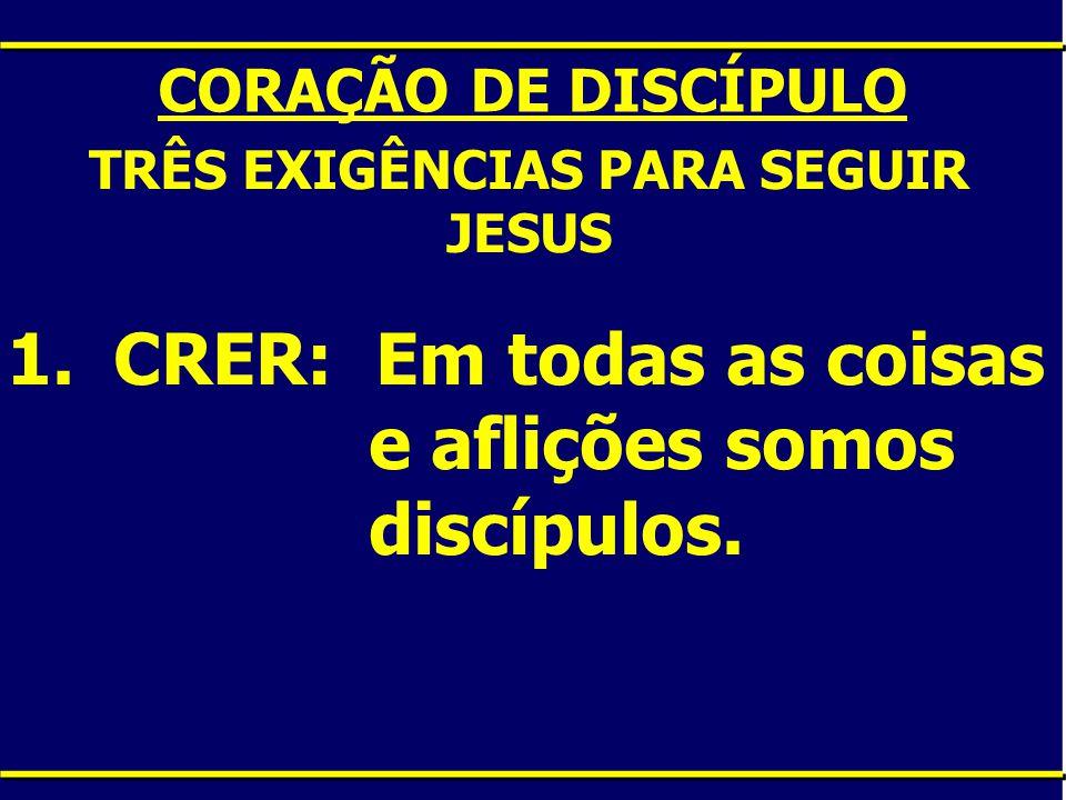 CORAÇÃO DE DISCÍPULO TRÊS EXIGÊNCIAS PARA SEGUIR JESUS 1.CRER: Em todas as coisas e aflições somos discípulos.