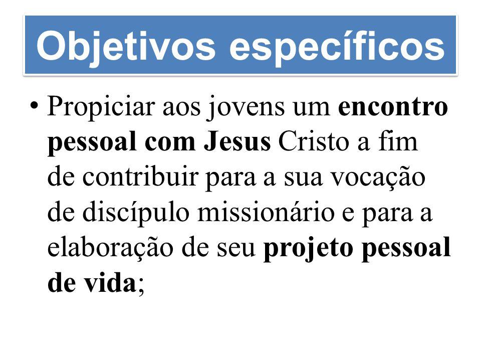 Objetivos específicos Propiciar aos jovens um encontro pessoal com Jesus Cristo a fim de contribuir para a sua vocação de discípulo missionário e para