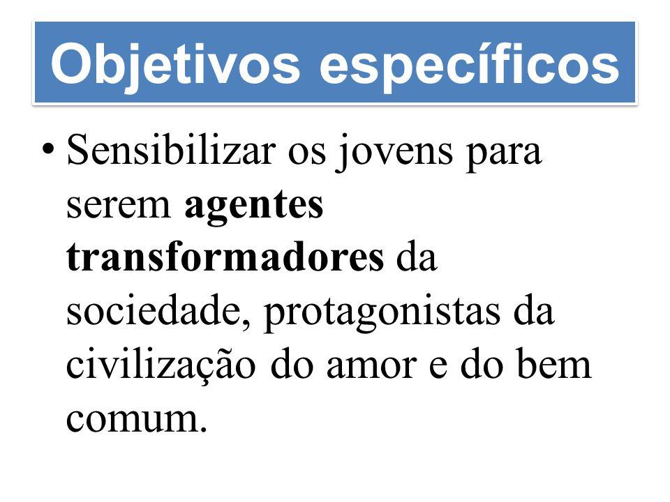 Objetivos específicos Sensibilizar os jovens para serem agentes transformadores da sociedade, protagonistas da civilização do amor e do bem comum.