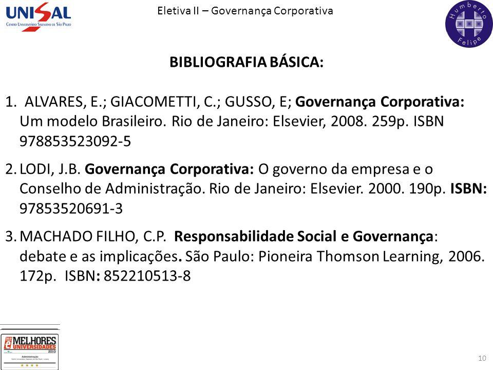 Eletiva II – Governança Corporativa 10 BIBLIOGRAFIA BÁSICA: 1. ALVARES, E.; GIACOMETTI, C.; GUSSO, E; Governança Corporativa: Um modelo Brasileiro. Ri