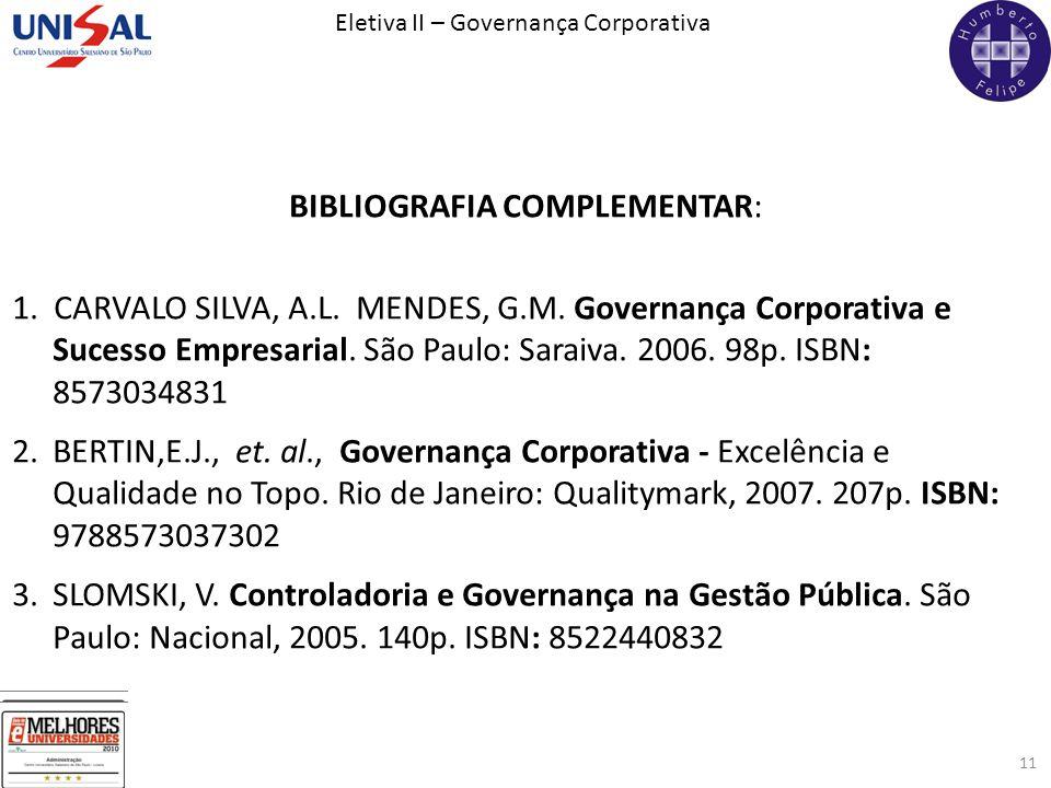 Eletiva II – Governança Corporativa 11 BIBLIOGRAFIA COMPLEMENTAR: 1. CARVALO SILVA, A.L. MENDES, G.M. Governança Corporativa e Sucesso Empresarial. Sã