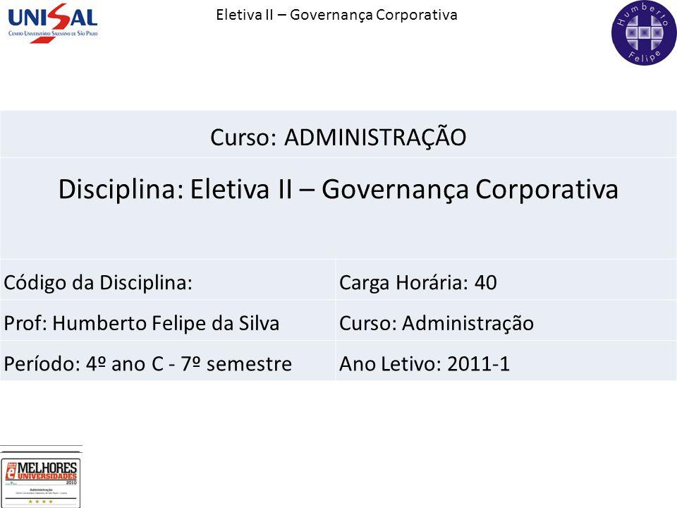 Eletiva II – Governança Corporativa Curso: ADMINISTRAÇÃO Disciplina: Eletiva II – Governança Corporativa Código da Disciplina:Carga Horária: 40 Prof: