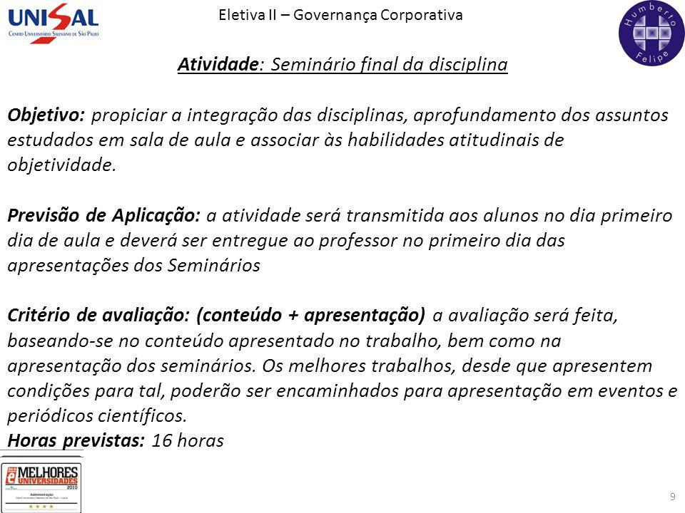 Eletiva II – Governança Corporativa 9 Atividade: Seminário final da disciplina Objetivo: propiciar a integração das disciplinas, aprofundamento dos as