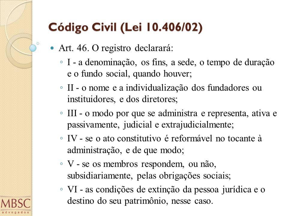 Código Civil (Lei 10.406/02) Art. 46. O registro declarará: ◦ I - a denominação, os fins, a sede, o tempo de duração e o fundo social, quando houver;