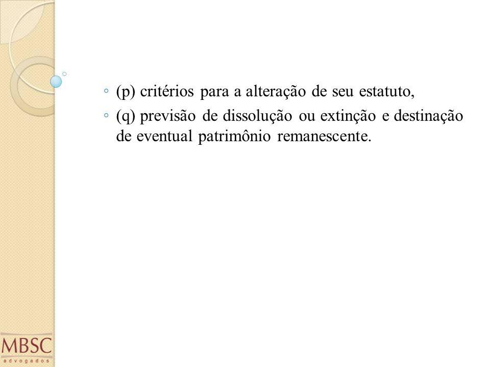 ◦ (p) critérios para a alteração de seu estatuto, ◦ (q) previsão de dissolução ou extinção e destinação de eventual patrimônio remanescente.
