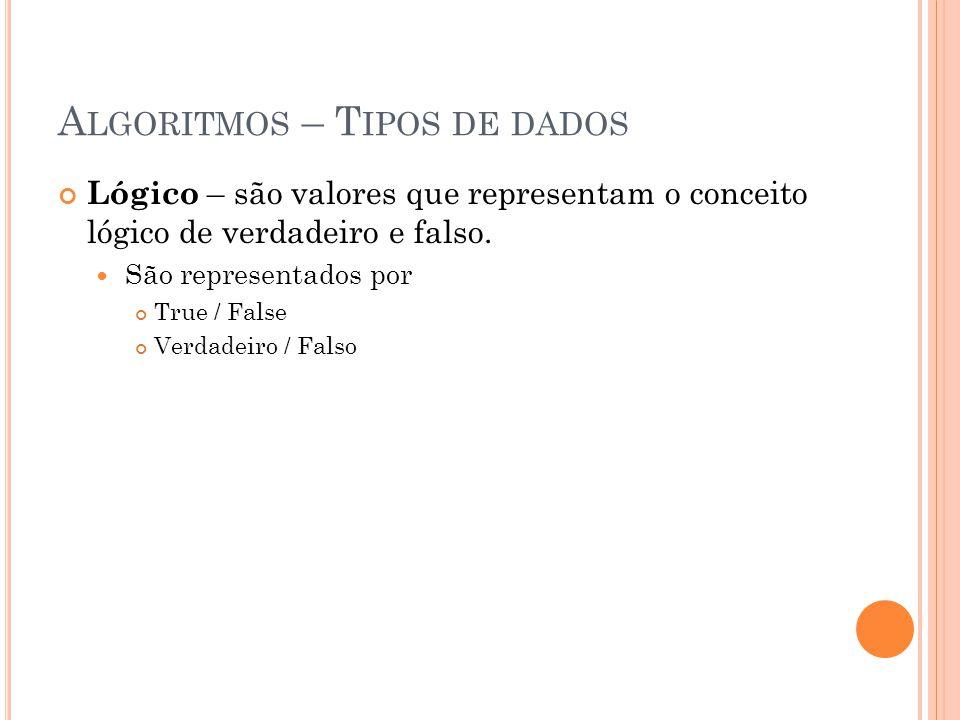 A LGORITMOS – T IPOS DE DADOS Lógico – são valores que representam o conceito lógico de verdadeiro e falso. São representados por True / False Verdade