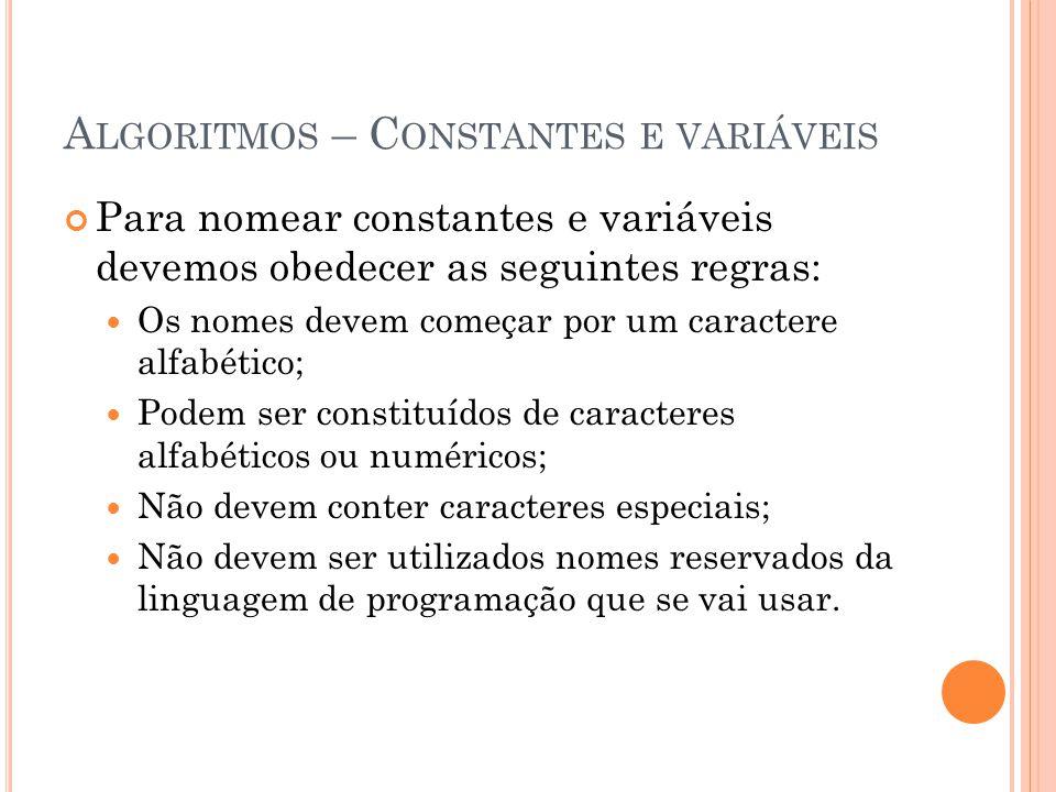 A LGORITMOS – C ONSTANTES E VARIÁVEIS Para nomear constantes e variáveis devemos obedecer as seguintes regras: Os nomes devem começar por um caractere