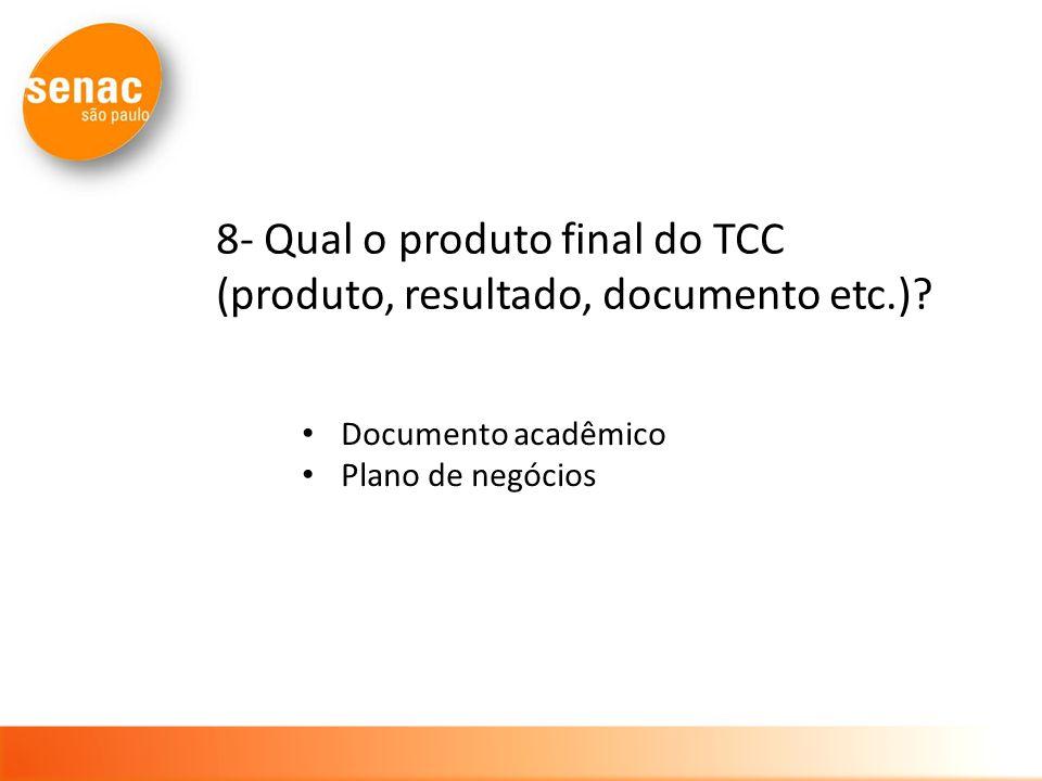 8- Qual o produto final do TCC (produto, resultado, documento etc.)? Documento acadêmico Plano de negócios